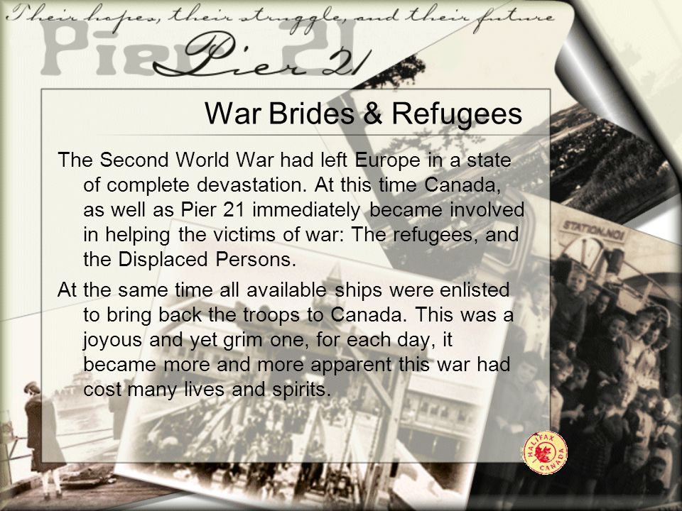 War Brides & Refugees The Second World War had left Europe in a state of complete devastation. At this time Canada, as well as Pier 21 immediately bec
