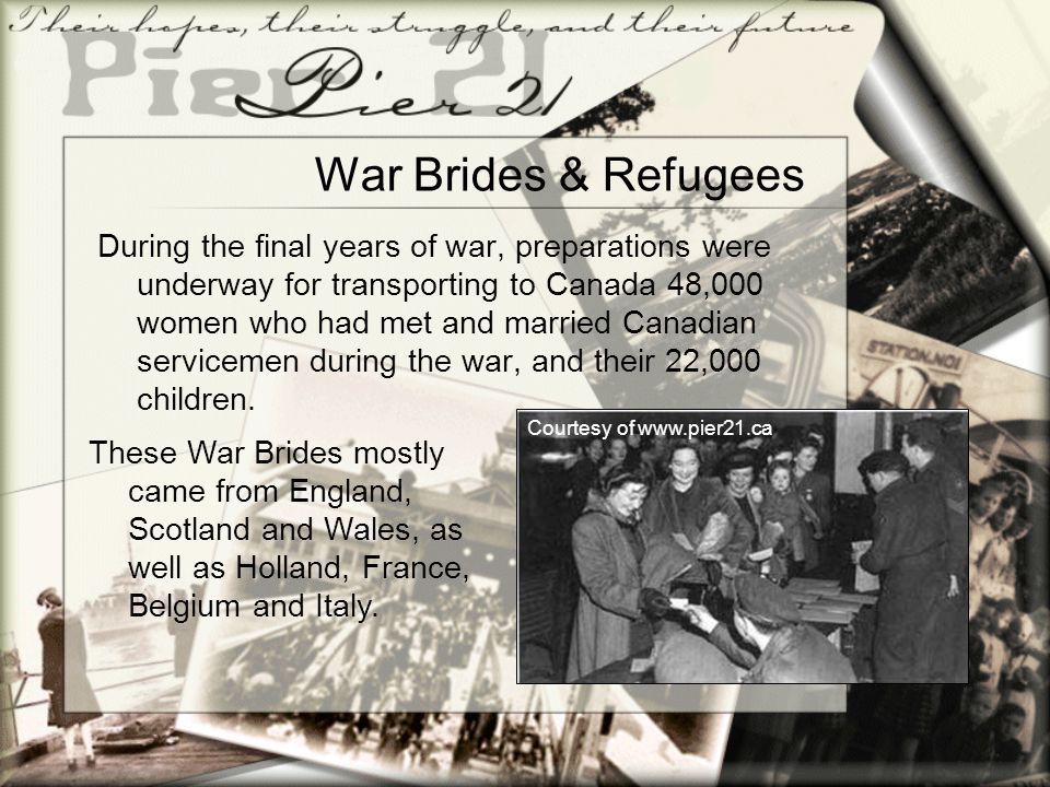War Brides & Refugees During the final years of war, preparations were underway for transporting to Canada 48,000 women who had met and married Canadi