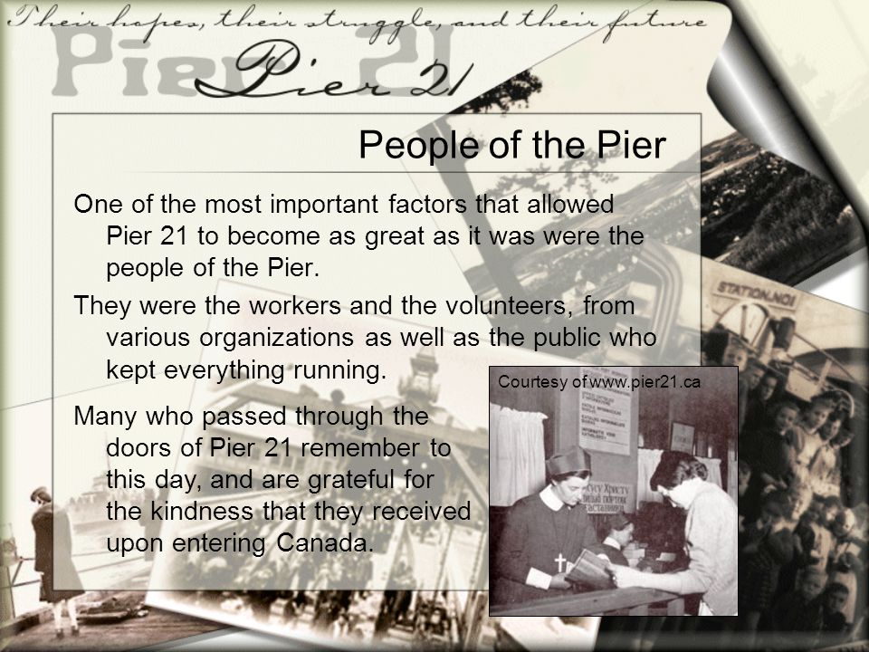 People of the Pier One of the most important factors that allowed Pier 21 to become as great as it was were the people of the Pier. They were the work