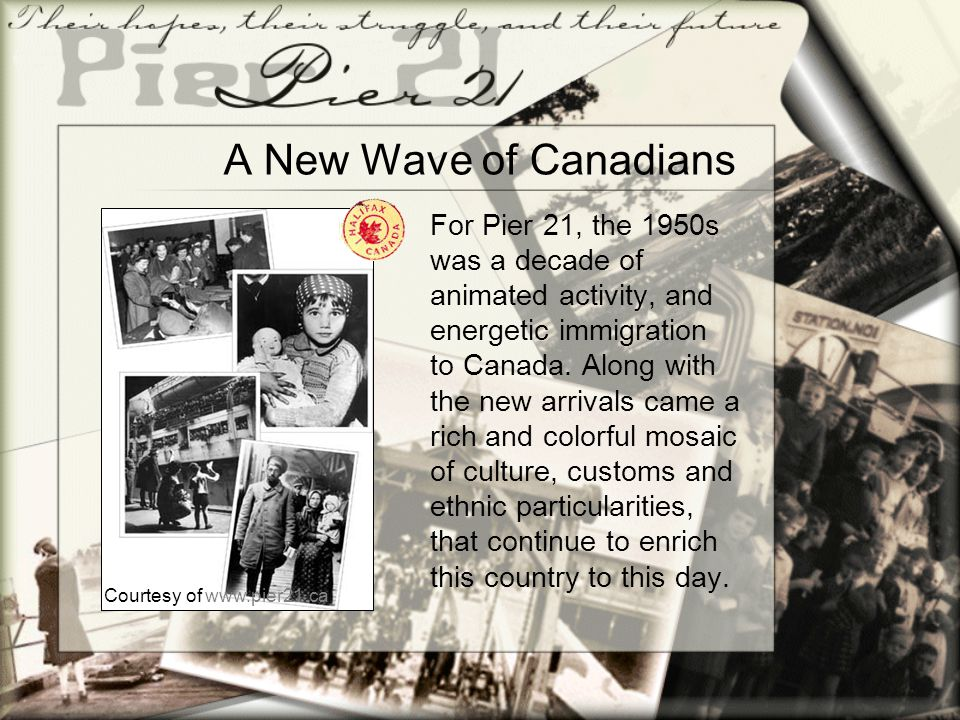 A New Wave of Canadians For Pier 21, the 1950s was a decade of animated activity, and energetic immigration to Canada. Along with the new arrivals cam