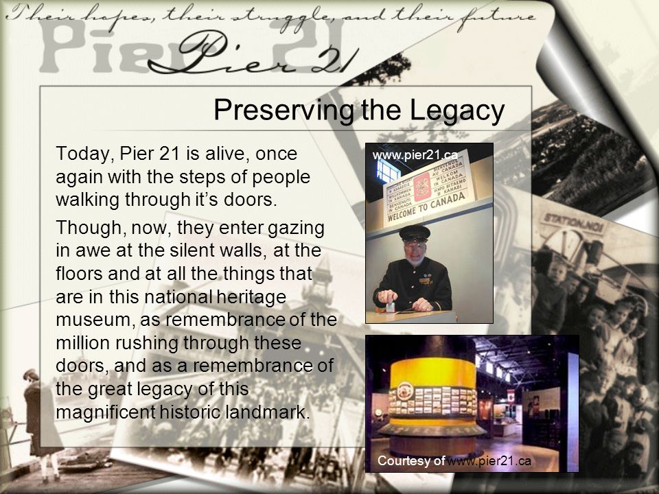 Preserving the Legacy Today, Pier 21 is alive, once again with the steps of people walking through it's doors. Though, now, they enter gazing in awe a