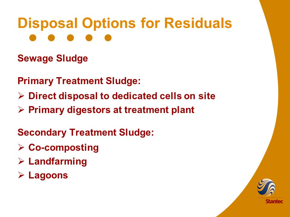 Disposal Options for Residuals Sewage Sludge Primary Treatment Sludge:  Direct disposal to dedicated cells on site  Primary digestors at treatment plant Secondary Treatment Sludge:  Co-composting  Landfarming  Lagoons
