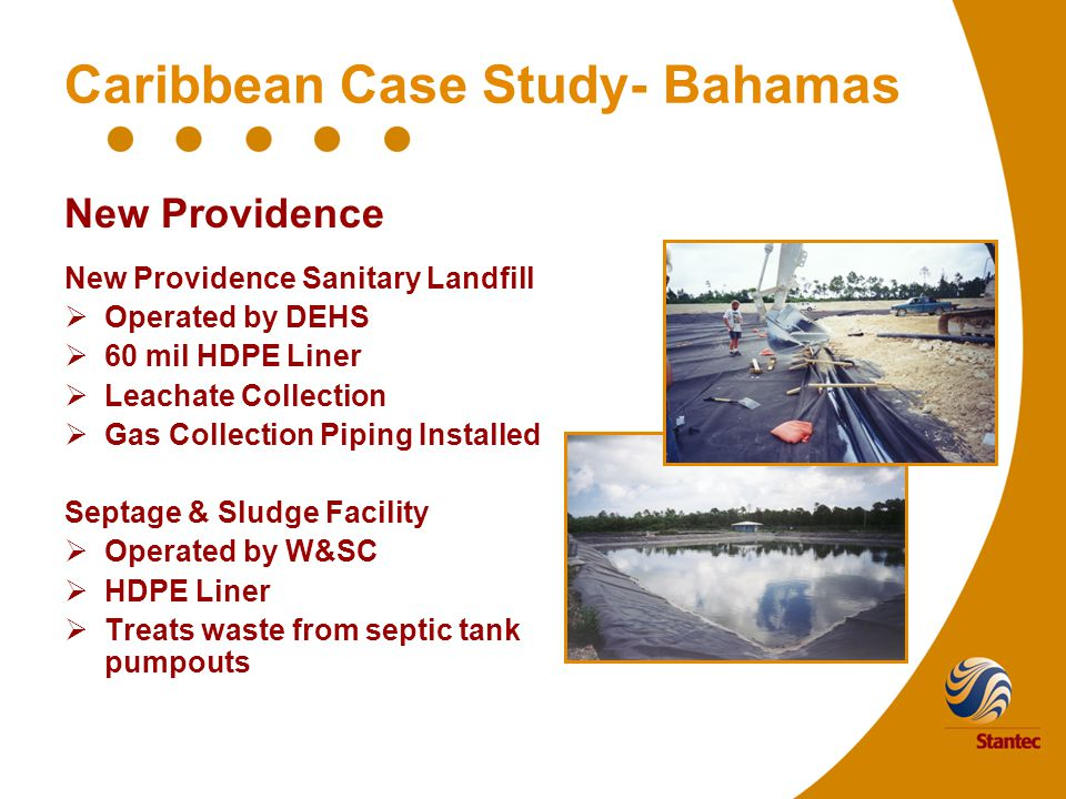 Caribbean Case Study- Bahamas New Providence New Providence Sanitary Landfill  Operated by DEHS  60 mil HDPE Liner  Leachate Collection  Gas Collection Piping Installed Septage & Sludge Facility  Operated by W&SC  HDPE Liner  Treats waste from septic tank pumpouts
