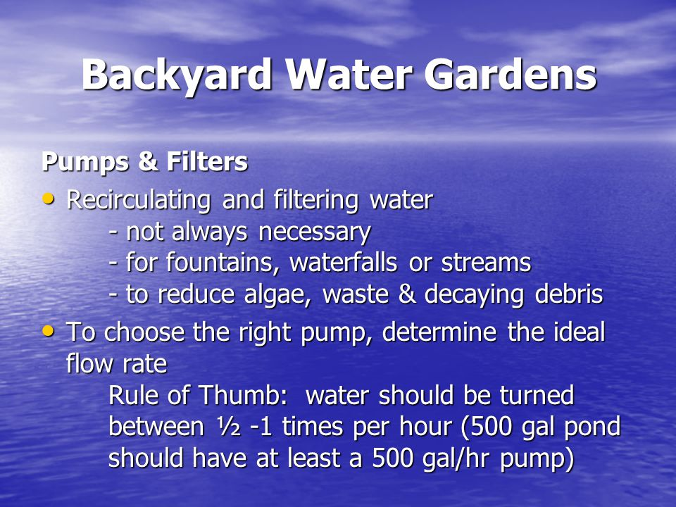 Backyard Water Gardens Pumps & Filters Recirculating and filtering water - not always necessary - for fountains, waterfalls or streams - to reduce alg