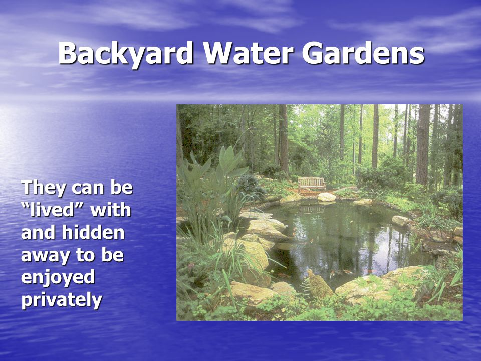 "Backyard Water Gardens They can be ""lived"" with and hidden away to be enjoyed privately"
