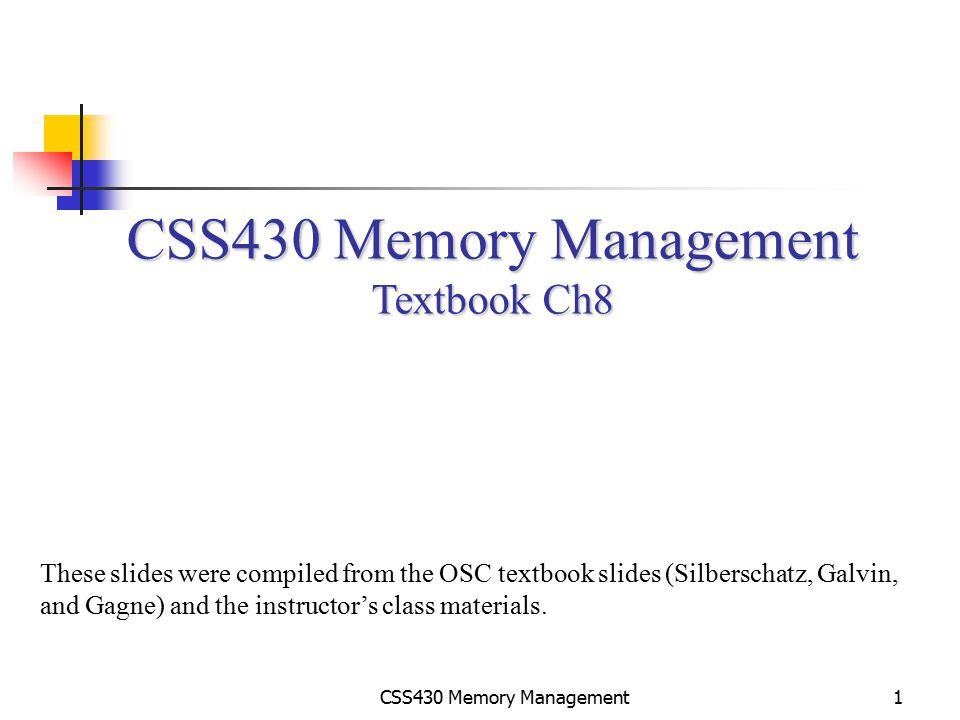 CSS430 Memory Management2 Address Binding Compile time: Code is fixed to an absolute address.