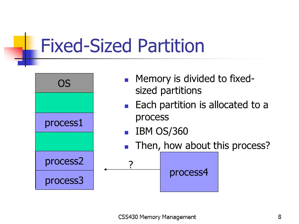 CSS430 Memory Management9 Variable-Sized Partitions Whenever one of running processes, (p8) is terminated Find a ready process whose size is best fit to the hole, (p9) Allocate it from the top of hole If there is still an available hole, repeat the above (for p10).