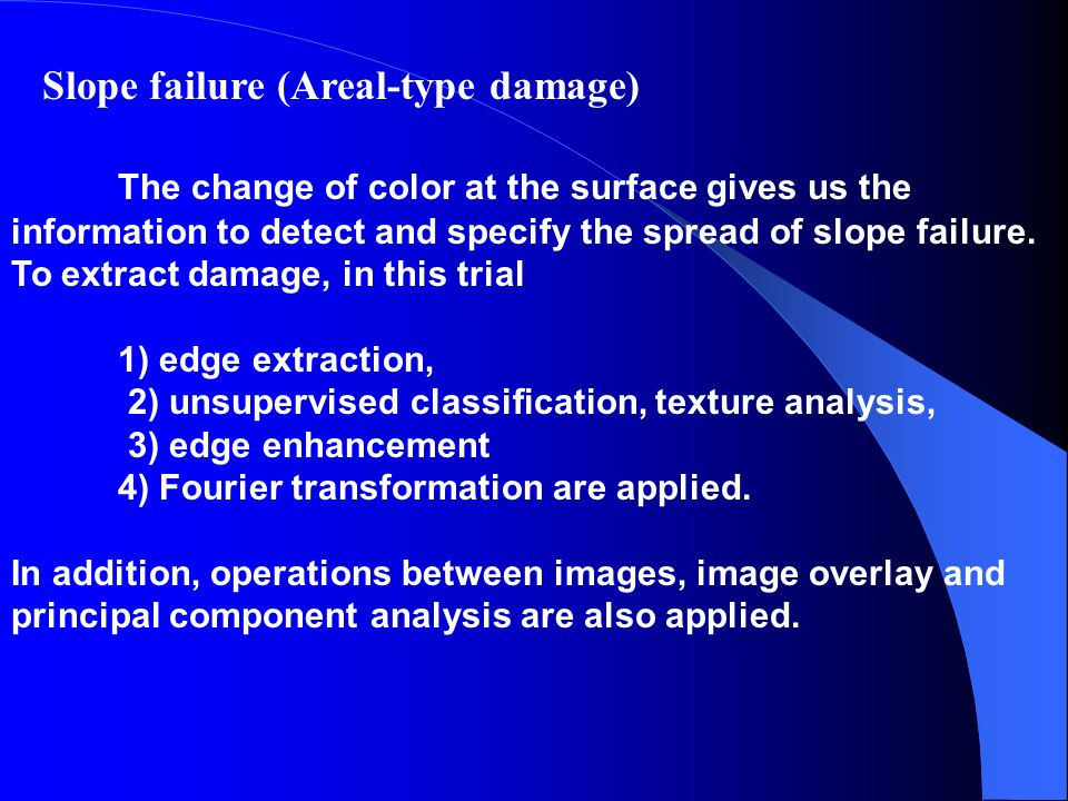 Slope failure (Areal-type damage) The change of color at the surface gives us the information to detect and specify the spread of slope failure.