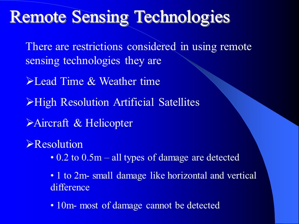 There are restrictions considered in using remote sensing technologies they are  L ead Time & Weather time  H igh Resolution Artificial Satellites  A ircraft & Helicopter  R esolution 0.2 to 0.5m – all types of damage are detected 1 to 2m- small damage like horizontal and vertical difference 10m- most of damage cannot be detected