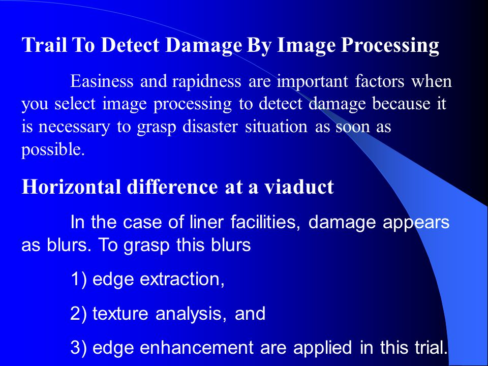 Trail To Detect Damage By Image Processing Easiness and rapidness are important factors when you select image processing to detect damage because it is necessary to grasp disaster situation as soon as possible.
