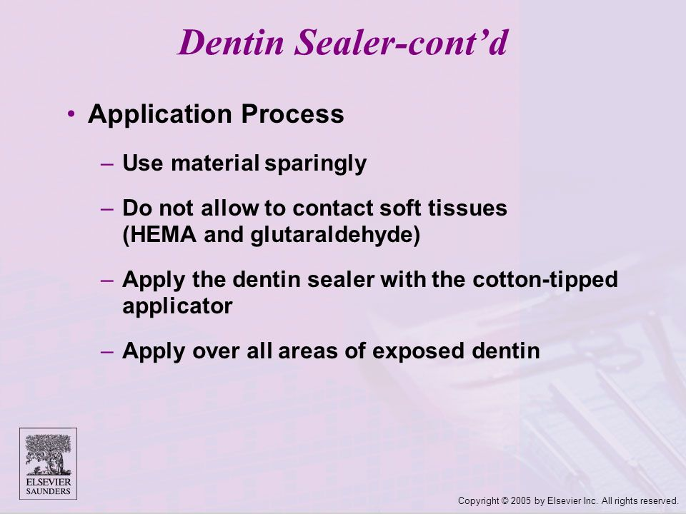 Copyright © 2005 by Elsevier Inc. All rights reserved. Application Process –Use material sparingly –Do not allow to contact soft tissues (HEMA and glu
