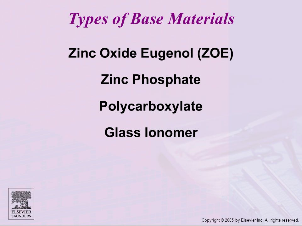 Copyright © 2005 by Elsevier Inc. All rights reserved. Zinc Oxide Eugenol (ZOE) Zinc Phosphate Polycarboxylate Glass Ionomer Types of Base Materials