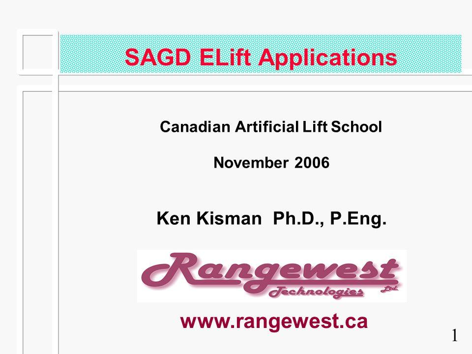 1 SAGD ELift Applications Canadian Artificial Lift School November 2006 Ken Kisman Ph.D., P.Eng. www.rangewest.ca