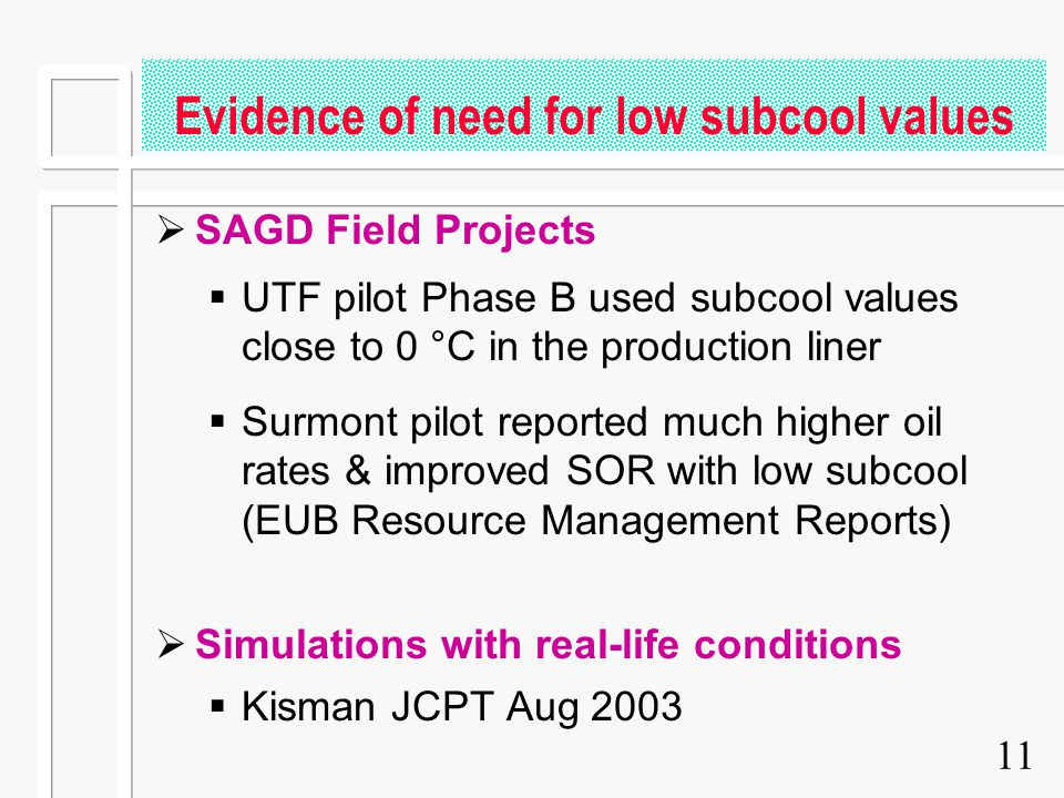 11 Evidence of need for low subcool values  SAGD Field Projects  UTF pilot Phase B used subcool values close to 0 °C in the production liner  Surmo