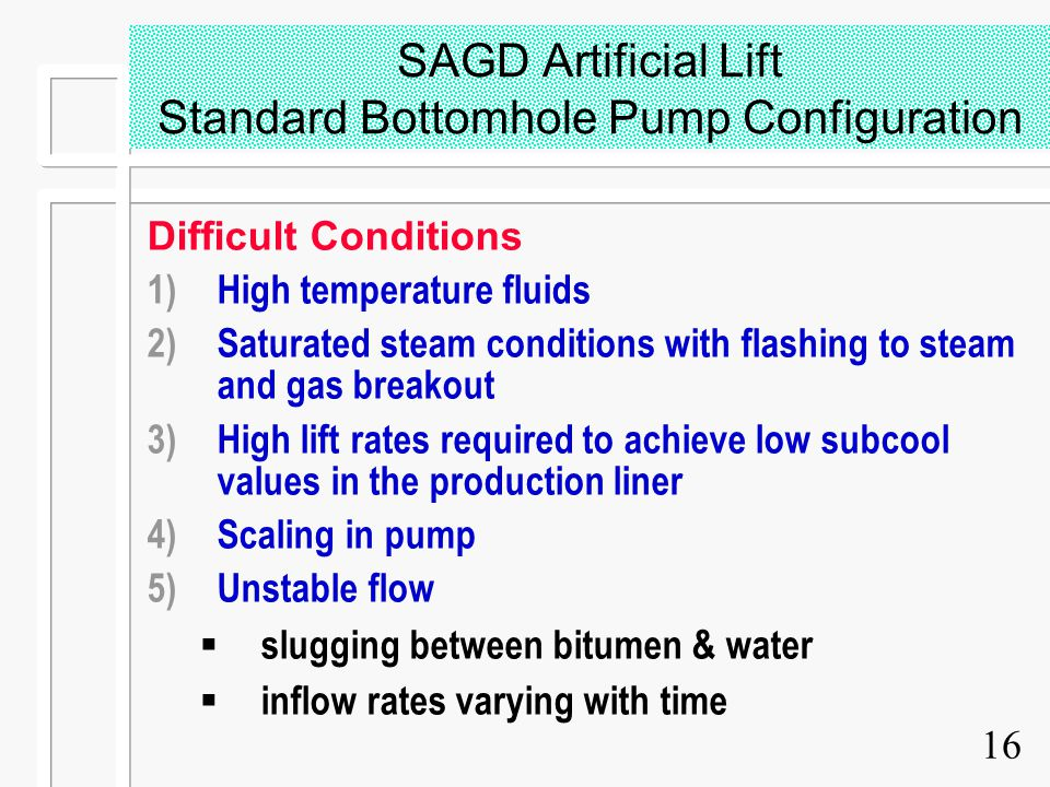 16 SAGD Artificial Lift Standard Bottomhole Pump Configuration Difficult Conditions 1)High temperature fluids 2)Saturated steam conditions with flashi