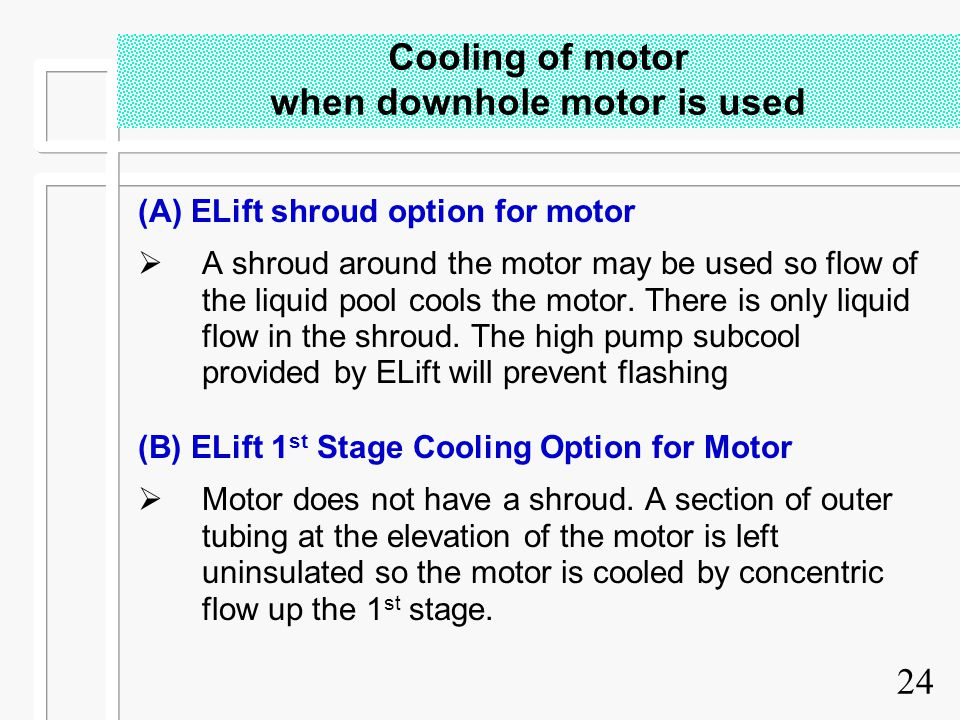 24 Cooling of motor when downhole motor is used (A) ELift shroud option for motor  A shroud around the motor may be used so flow of the liquid pool c