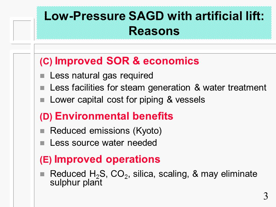 3 Low-Pressure SAGD with artificial lift: Reasons (C) Improved SOR & economics n Less natural gas required n Less facilities for steam generation & wa
