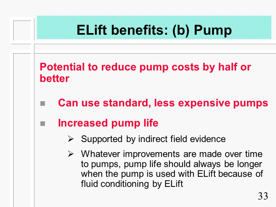 33 ELift benefits: (b) Pump Potential to reduce pump costs by half or better n Can use standard, less expensive pumps n Increased pump life  Supporte