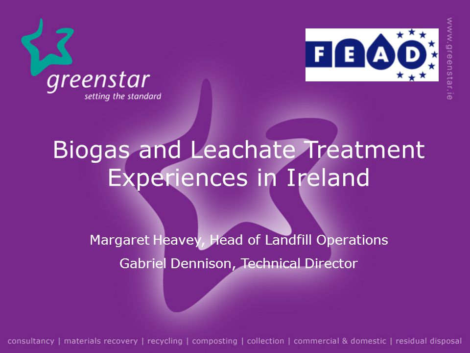Biogas and Leachate Treatment Experiences in Ireland Margaret Heavey, Head of Landfill Operations Gabriel Dennison, Technical Director