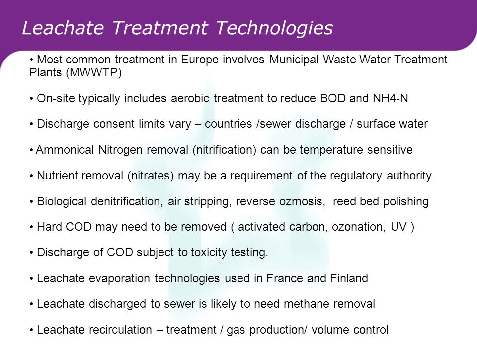 Leachate Treatment Technologies Most common treatment in Europe involves Municipal Waste Water Treatment Plants (MWWTP) On-site typically includes aer