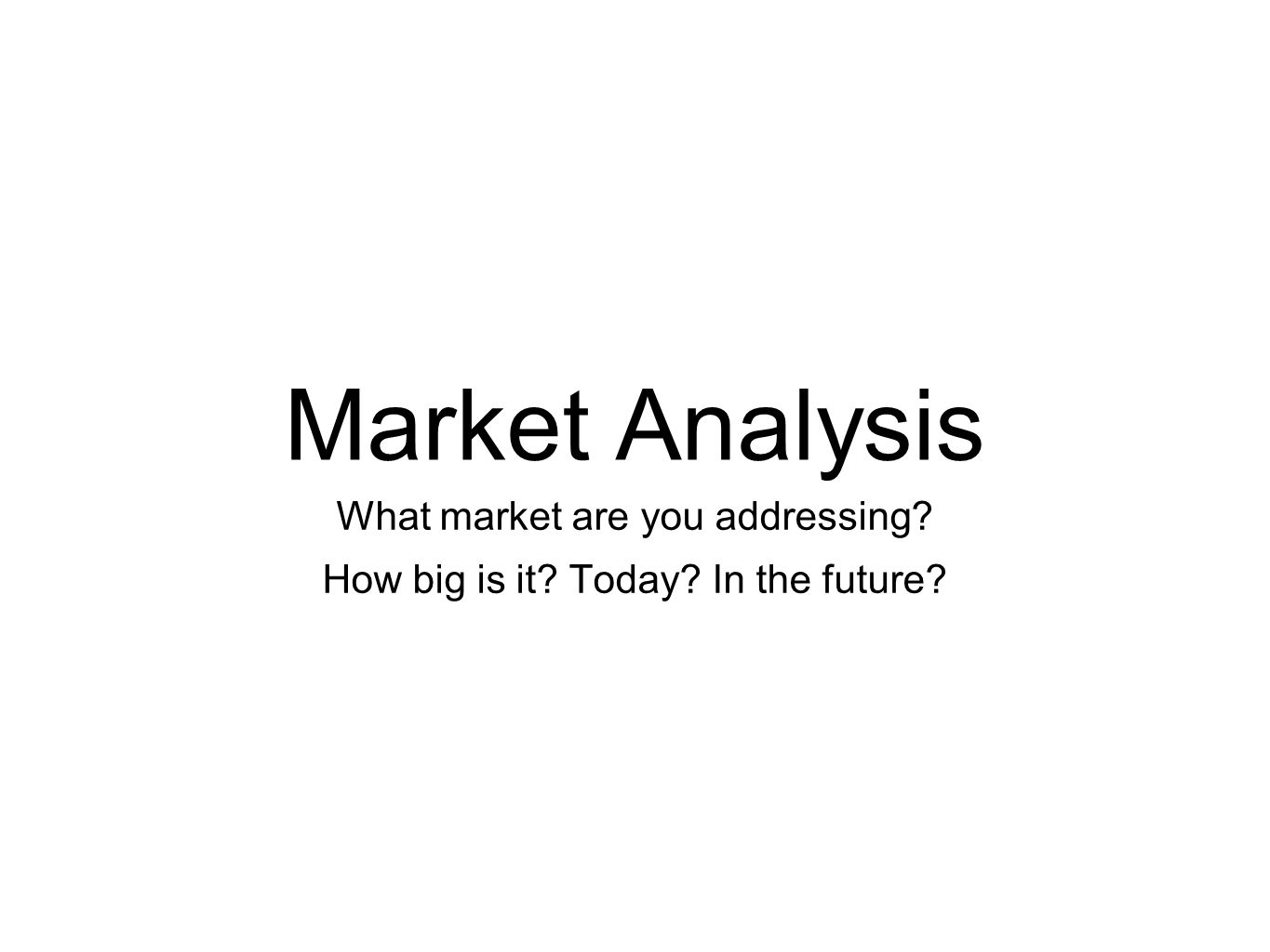 Market Analysis What market are you addressing How big is it Today In the future