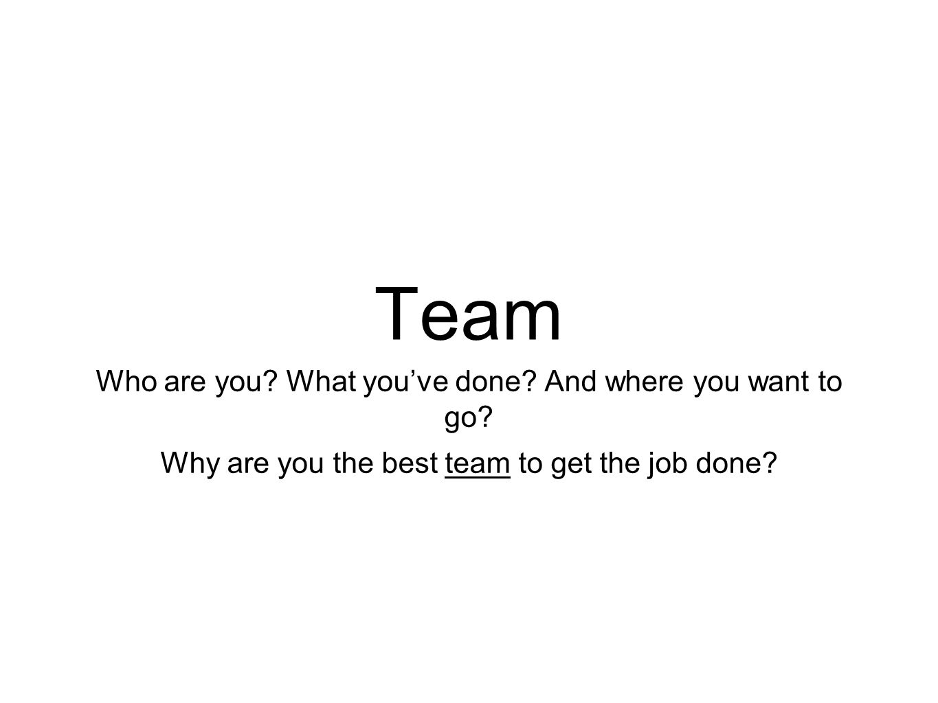 Team Who are you. What you've done. And where you want to go.