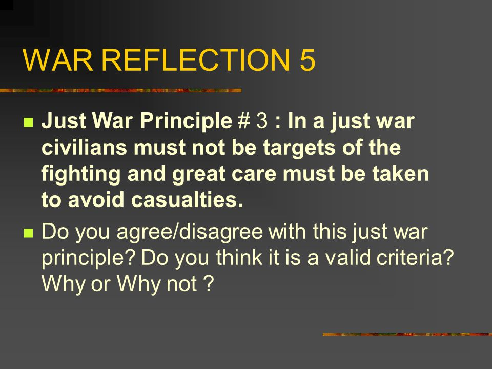WAR REFLECTION 5 Just War Principle # 3 : In a just war civilians must not be targets of the fighting and great care must be taken to avoid casualties