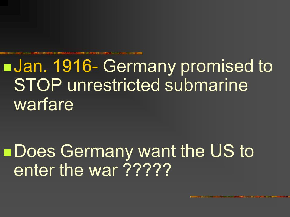 Jan. 1916- Germany promised to STOP unrestricted submarine warfare Does Germany want the US to enter the war ?????