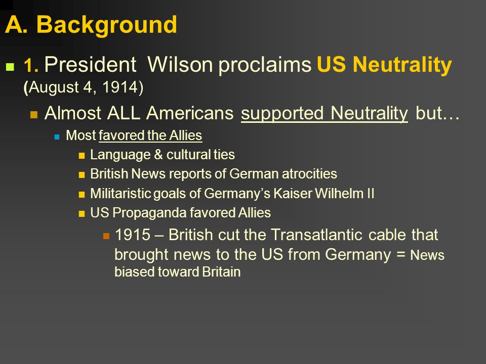 A. Background 1. President Wilson proclaims US Neutrality (August 4, 1914) Almost ALL Americans supported Neutrality but… Most favored the Allies Lang