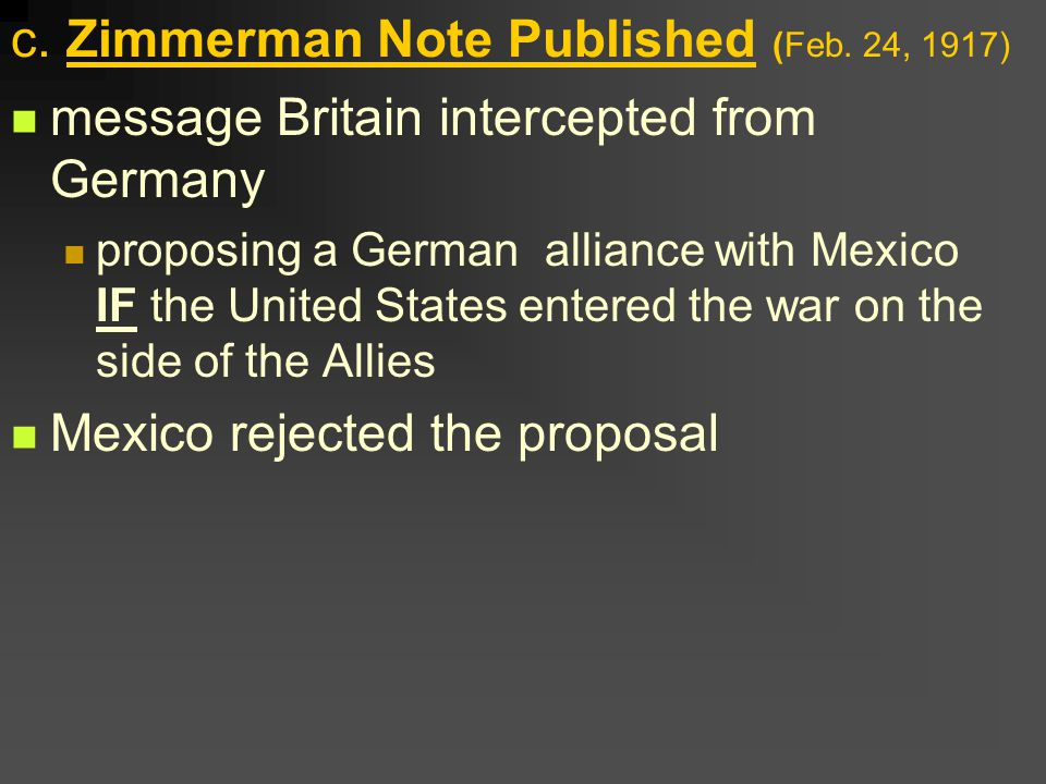 c. Zimmerman Note Published (Feb. 24, 1917) message Britain intercepted from Germany proposing a German alliance with Mexico IF the United States ente