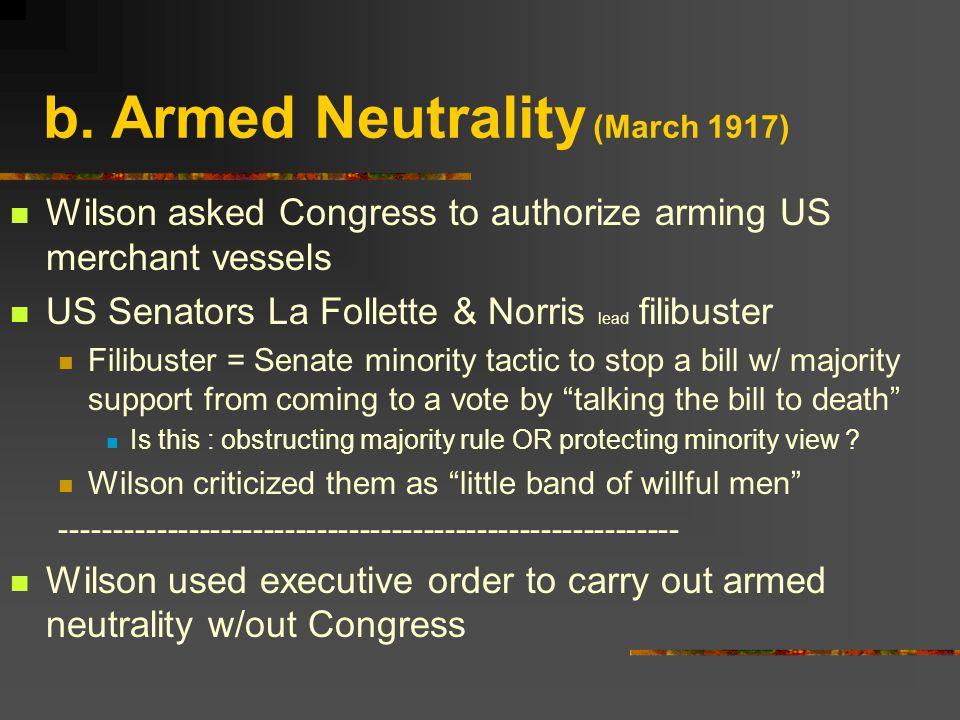 b. Armed Neutrality (March 1917) Wilson asked Congress to authorize arming US merchant vessels US Senators La Follette & Norris lead filibuster Filibu