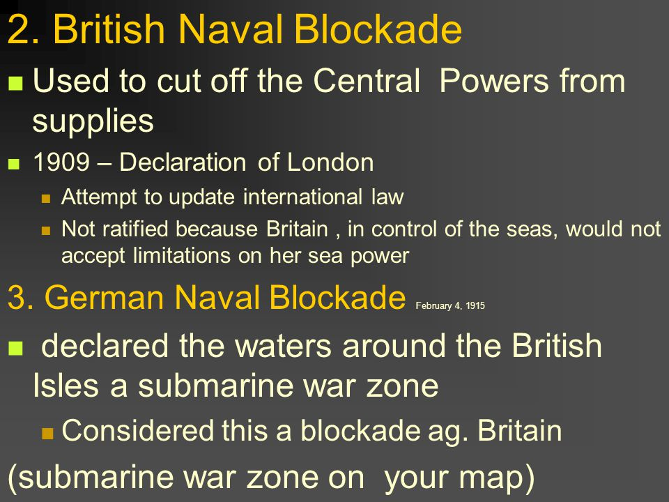 2. British Naval Blockade Used to cut off the Central Powers from supplies 1909 – Declaration of London Attempt to update international law Not ratifi