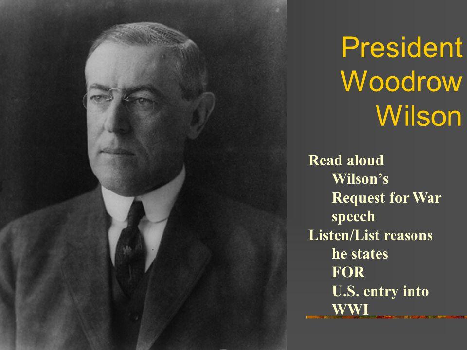 President Woodrow Wilson Read aloud Wilson's Request for War speech Listen/List reasons he states FOR U.S.