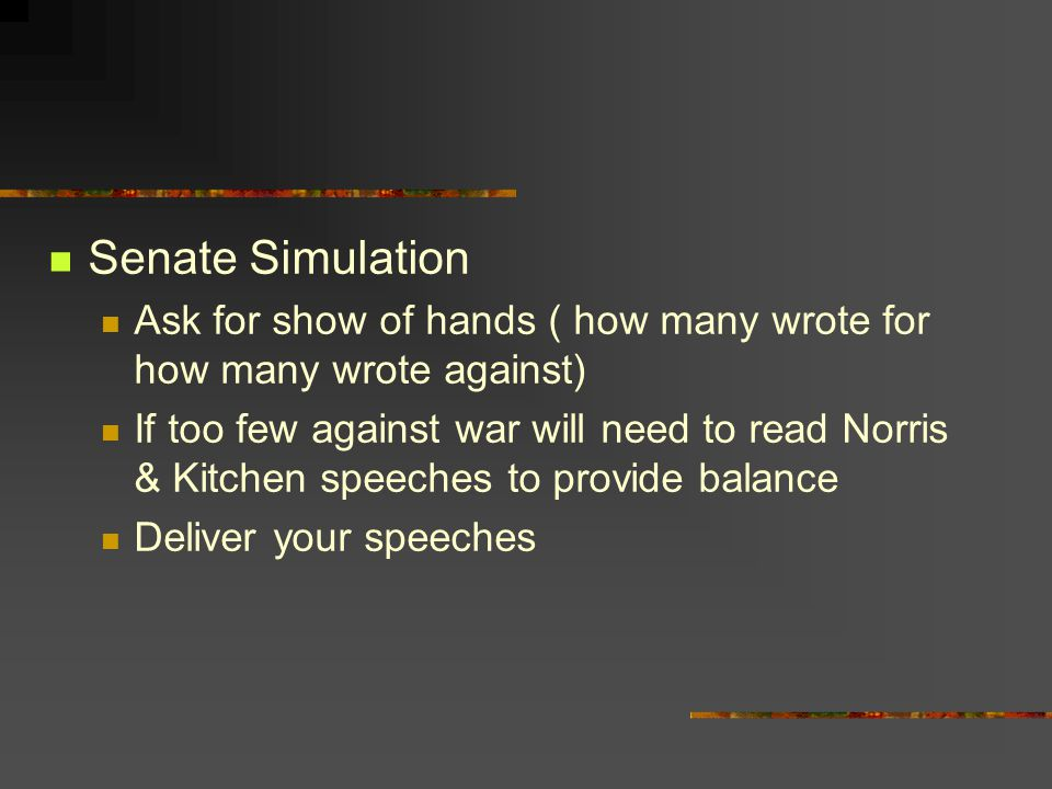Senate Simulation Ask for show of hands ( how many wrote for how many wrote against) If too few against war will need to read Norris & Kitchen speeche