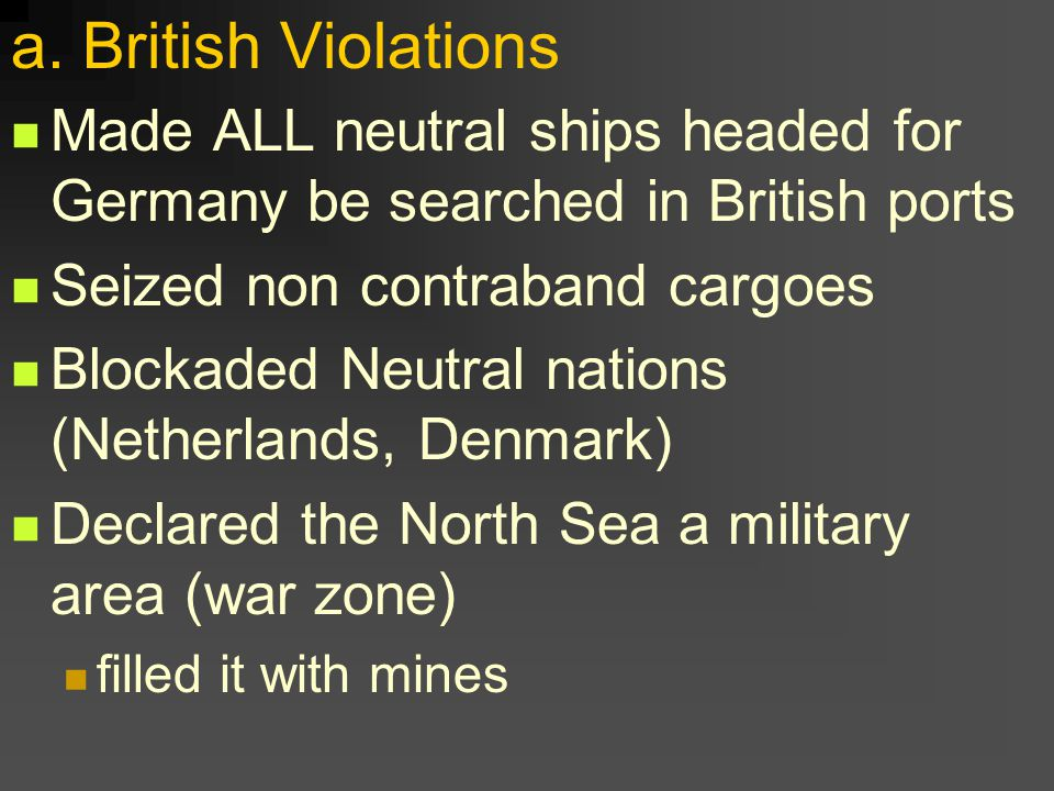a. British Violations Made ALL neutral ships headed for Germany be searched in British ports Seized non contraband cargoes Blockaded Neutral nations (