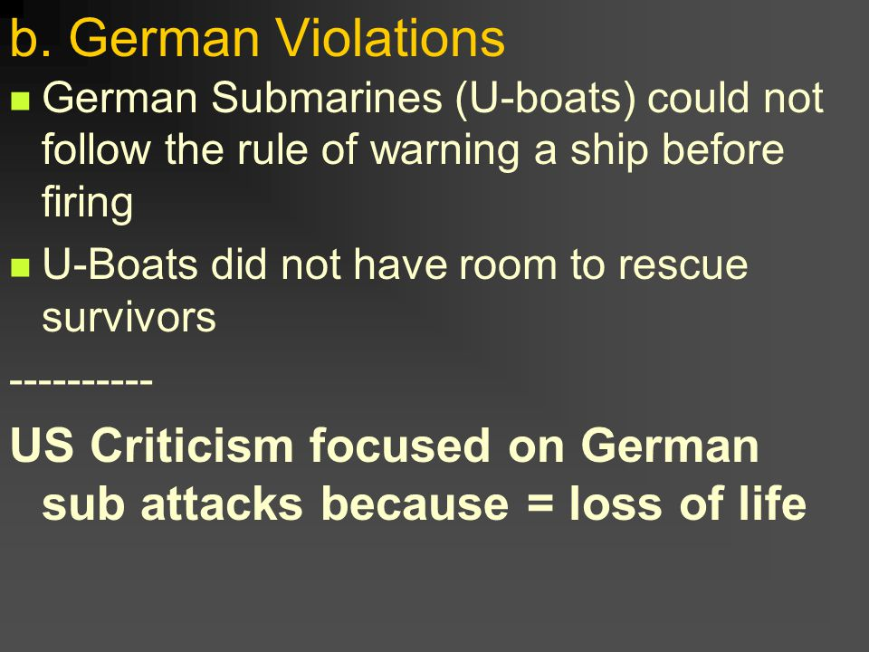 b. German Violations German Submarines (U-boats) could not follow the rule of warning a ship before firing U-Boats did not have room to rescue survivo