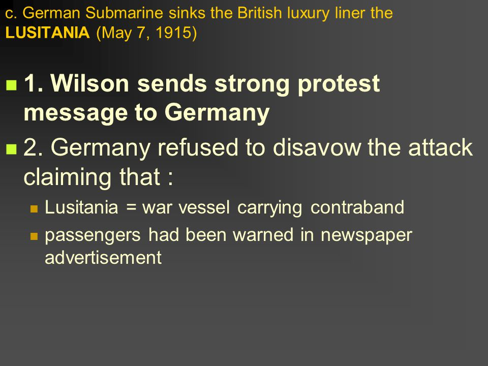 1. Wilson sends strong protest message to Germany 2. Germany refused to disavow the attack claiming that : Lusitania = war vessel carrying contraband