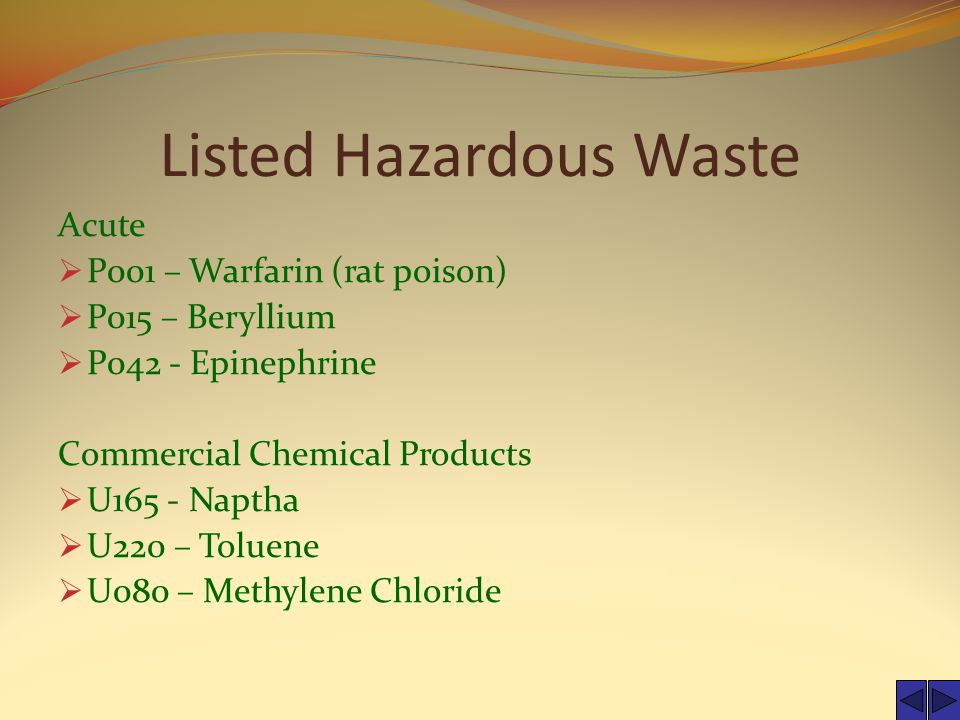 Listed Hazardous Waste Acute  P001 – Warfarin (rat poison)  P015 – Beryllium  P042 - Epinephrine Commercial Chemical Products  U165 - Naptha  U220 – Toluene  U080 – Methylene Chloride