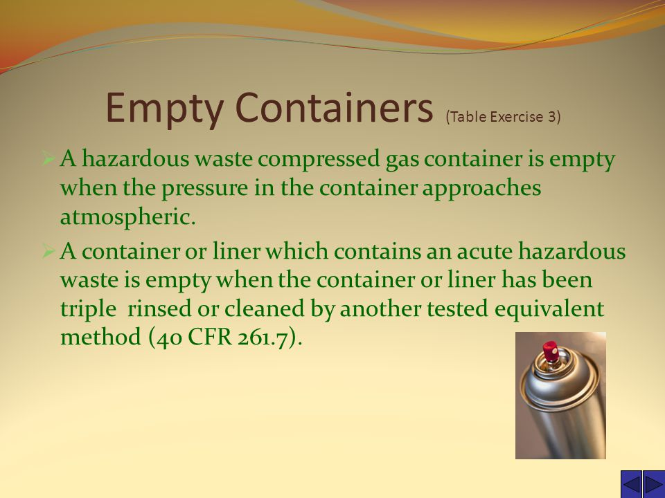 Empty Containers (Table Exercise 3)  A hazardous waste compressed gas container is empty when the pressure in the container approaches atmospheric.