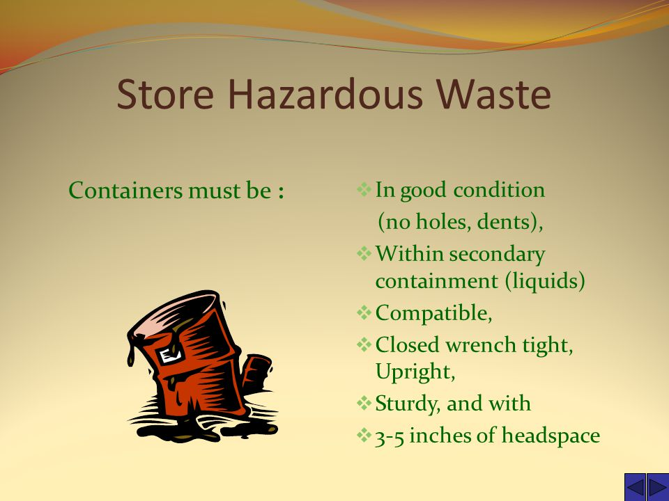 Store Hazardous Waste Containers must be :  In good condition (no holes, dents),  Within secondary containment (liquids)  Compatible,  Closed wrench tight, Upright,  Sturdy, and with  3-5 inches of headspace