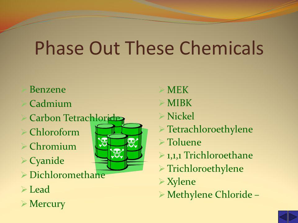 Phase Out These Chemicals  Benzene  Cadmium  Carbon Tetrachloride  Chloroform  Chromium  Cyanide  Dichloromethane  Lead  Mercury  MEK  MIBK  Nickel  Tetrachloroethylene  Toluene  1,1,1 Trichloroethane  Trichloroethylene  Xylene  Methylene Chloride –