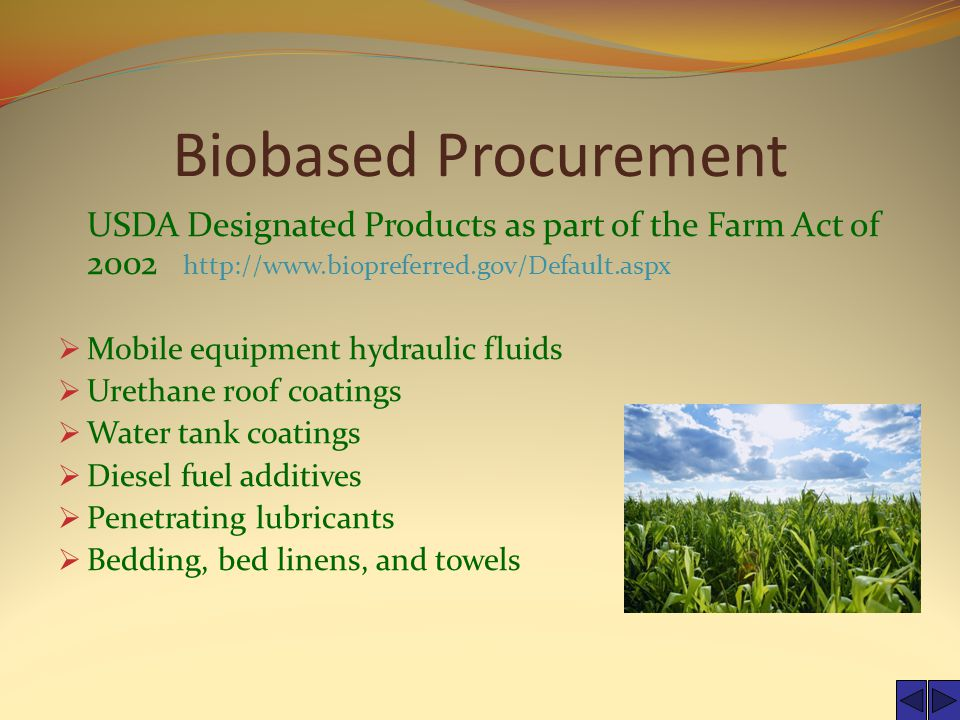 Biobased Procurement USDA Designated Products as part of the Farm Act of 2002 http://www.biopreferred.gov/Default.aspx  Mobile equipment hydraulic fluids  Urethane roof coatings  Water tank coatings  Diesel fuel additives  Penetrating lubricants  Bedding, bed linens, and towels