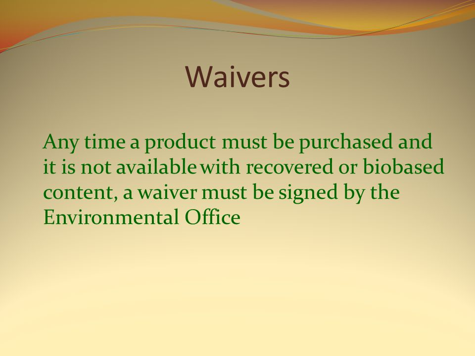 Waivers Any time a product must be purchased and it is not available with recovered or biobased content, a waiver must be signed by the Environmental Office