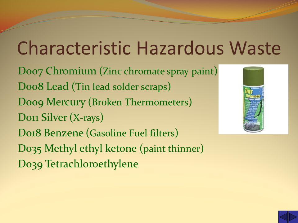 Characteristic Hazardous Waste D007 Chromium ( Zinc chromate spray paint ) D008 Lead ( Tin lead solder scraps ) D009 Mercury ( Broken Thermometers ) D011 Silver ( X-rays ) D018 Benzene ( Gasoline Fuel filters ) D035 Methyl ethyl ketone ( paint thinner ) D039 Tetrachloroethylene