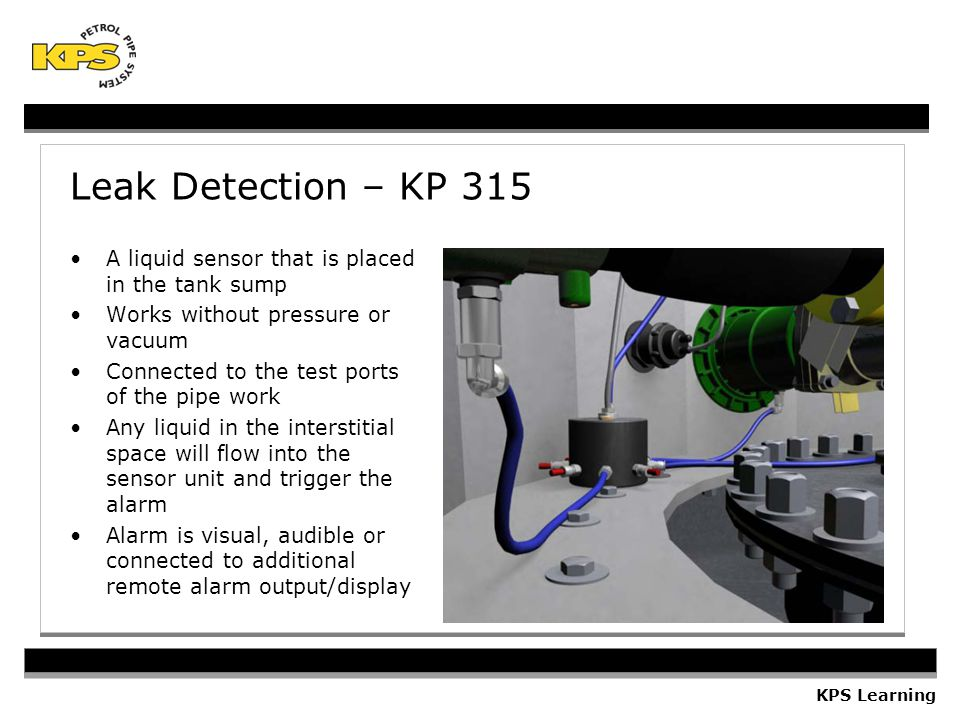 KPS Learning Leak Detection – KP 315 A liquid sensor that is placed in the tank sump Works without pressure or vacuum Connected to the test ports of the pipe work Any liquid in the interstitial space will flow into the sensor unit and trigger the alarm Alarm is visual, audible or connected to additional remote alarm output/display