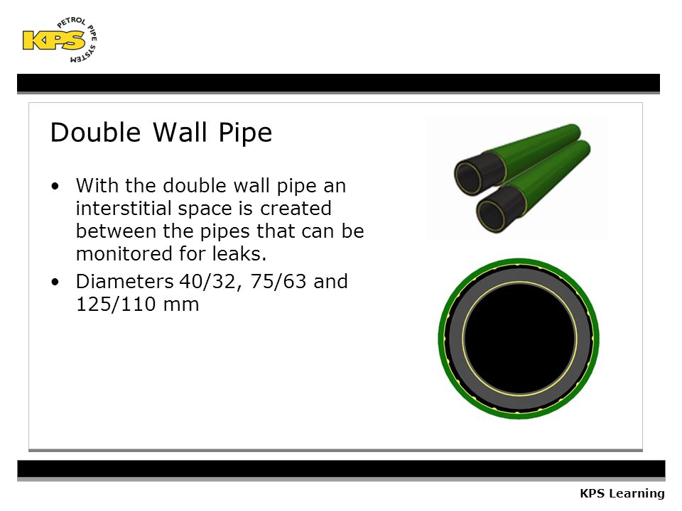 KPS Learning Double Wall Pipe With the double wall pipe an interstitial space is created between the pipes that can be monitored for leaks.