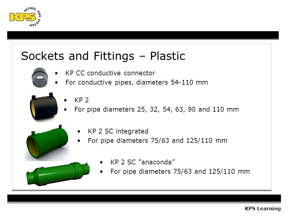 KPS Learning Sockets and Fittings – Plastic KP 2 For pipe diameters 25, 32, 54, 63, 90 and 110 mm KP 2 SC integrated For pipe diameters 75/63 and 125/110 mm KP 2 SC anaconda For pipe diameters 75/63 and 125/110 mm KP CC conductive connector For conductive pipes, diameters 54-110 mm