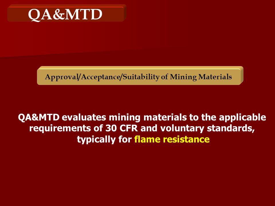 QA&MTD Approval/Acceptance/Suitability of Mining Materials QA&MTD evaluates mining materials to the applicable requirements of 30 CFR and voluntary standards, typically for flame resistance