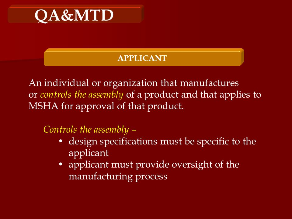 QA&MTD APPLICANT An individual or organization that manufactures or controls the assembly of a product and that applies to MSHA for approval of that product.