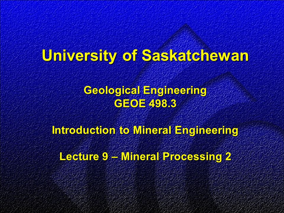 University of Saskatchewan Geological Engineering GEOE 498.3 Introduction to Mineral Engineering Lecture 9 – Mineral Processing 2